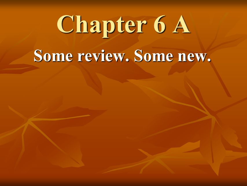 Chapter 6 A Some review. Some new.