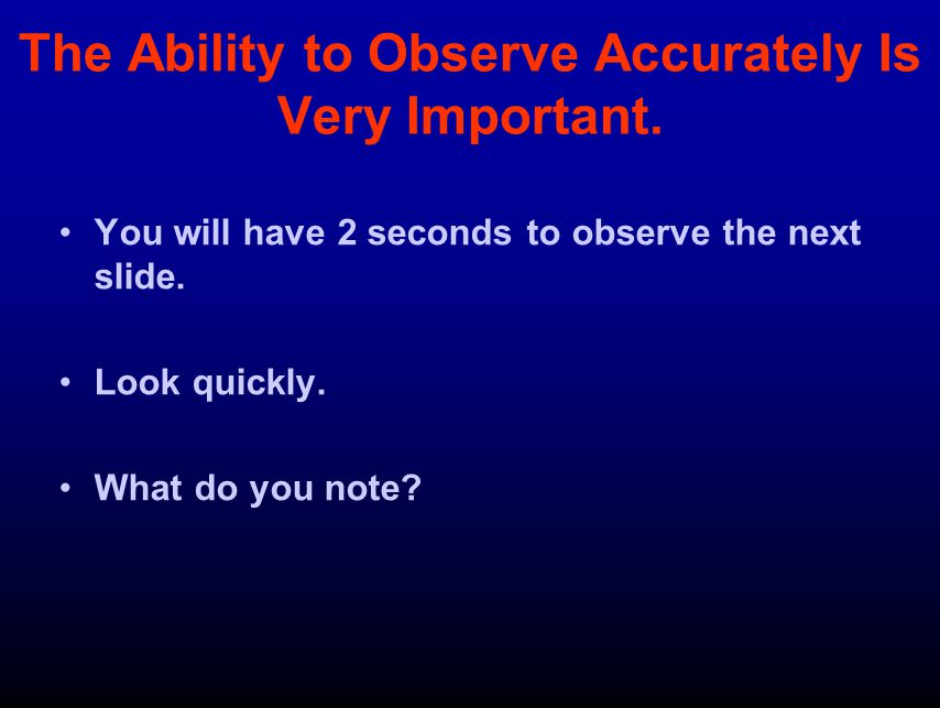 The Ability to Observe Accurately Is Very Important.