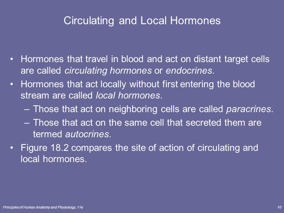 Principles of Human Anatomy and Physiology, 11e10 Circulating and Local Hormones Hormones that travel in blood and act on distant target cells are cal