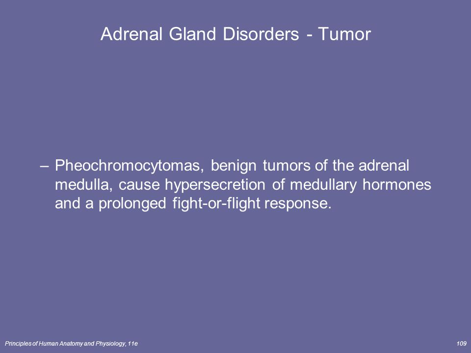 Principles of Human Anatomy and Physiology, 11e109 Adrenal Gland Disorders - Tumor –Pheochromocytomas, benign tumors of the adrenal medulla, cause hyp