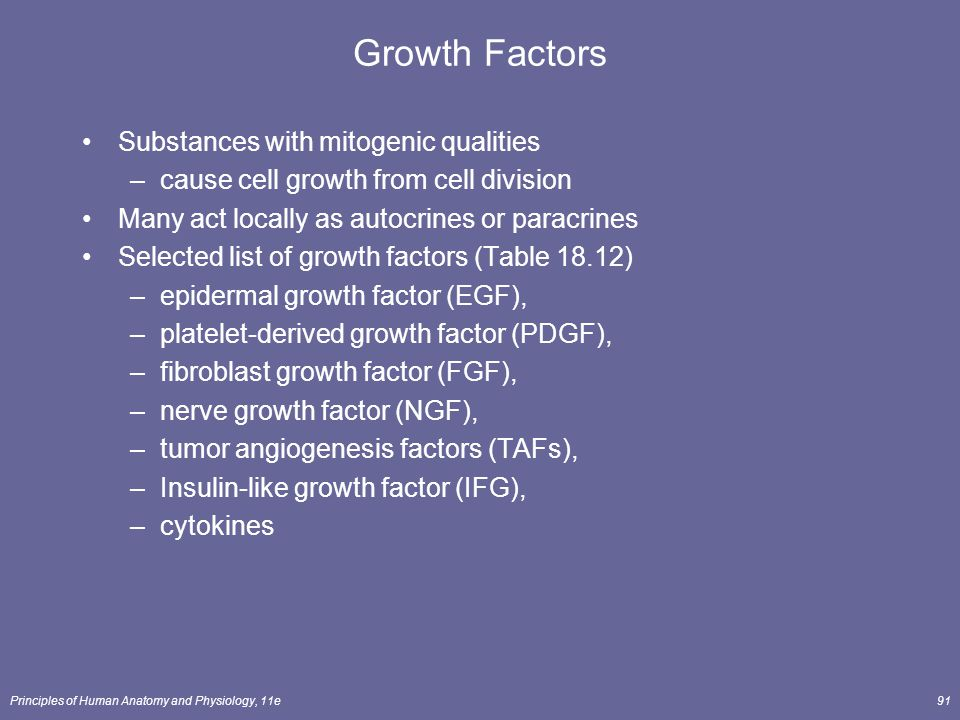 Principles of Human Anatomy and Physiology, 11e91 Growth Factors Substances with mitogenic qualities –cause cell growth from cell division Many act lo