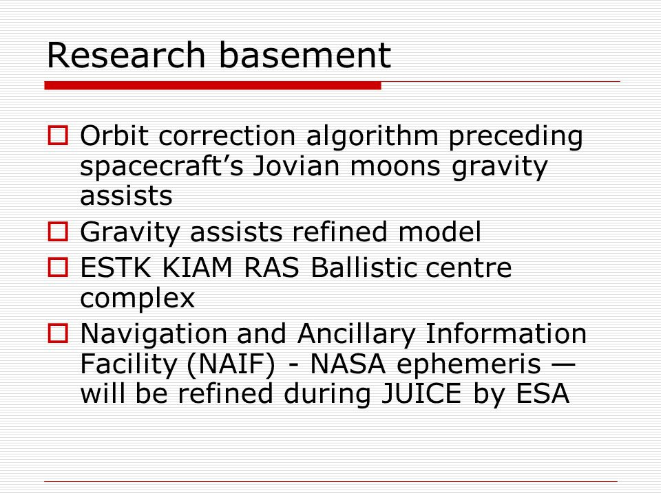 Research basement  Orbit correction algorithm preceding spacecraft's Jovian moons gravity assists  Gravity assists refined model  ESTK KIAM RAS Ballistic centre complex  Navigation and Ancillary Information Facility (NAIF) - NASA ephemeris — will be refined during JUICE by ESA