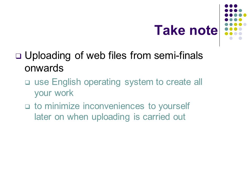 Take note  Uploading of web files from semi-finals onwards  use English operating system to create all your work  to minimize inconveniences to yourself later on when uploading is carried out
