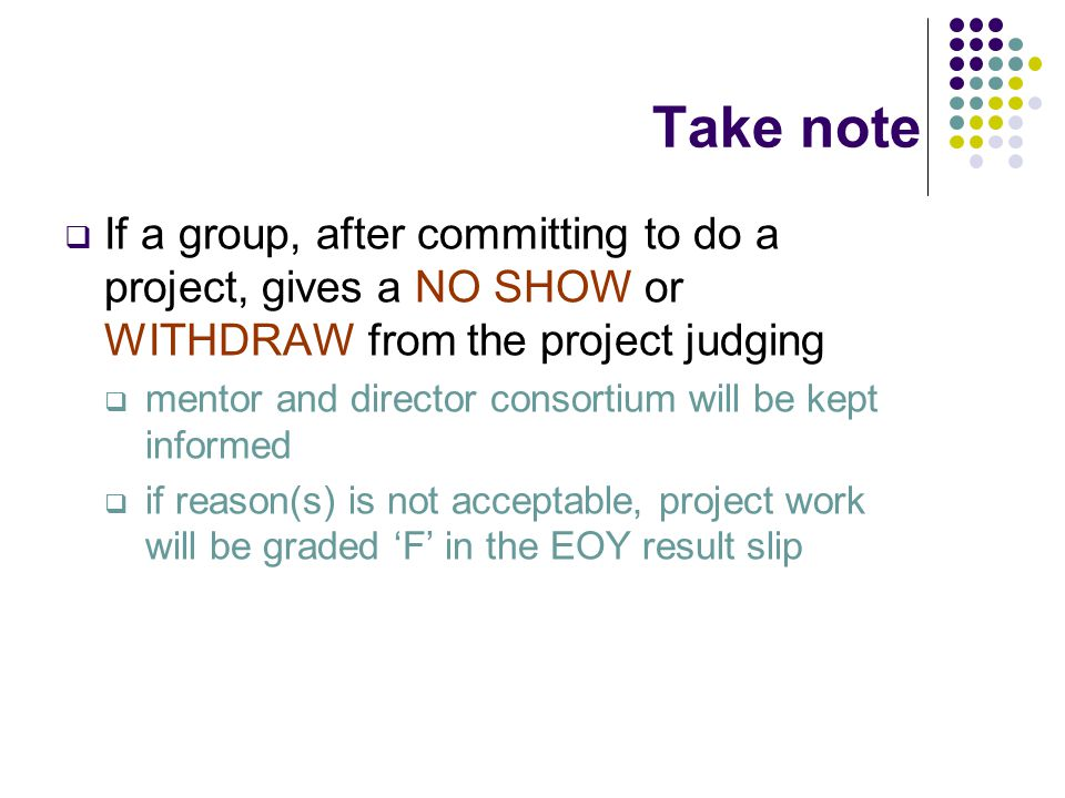 Take note  If a group, after committing to do a project, gives a NO SHOW or WITHDRAW from the project judging  mentor and director consortium will be kept informed  if reason(s) is not acceptable, project work will be graded 'F' in the EOY result slip