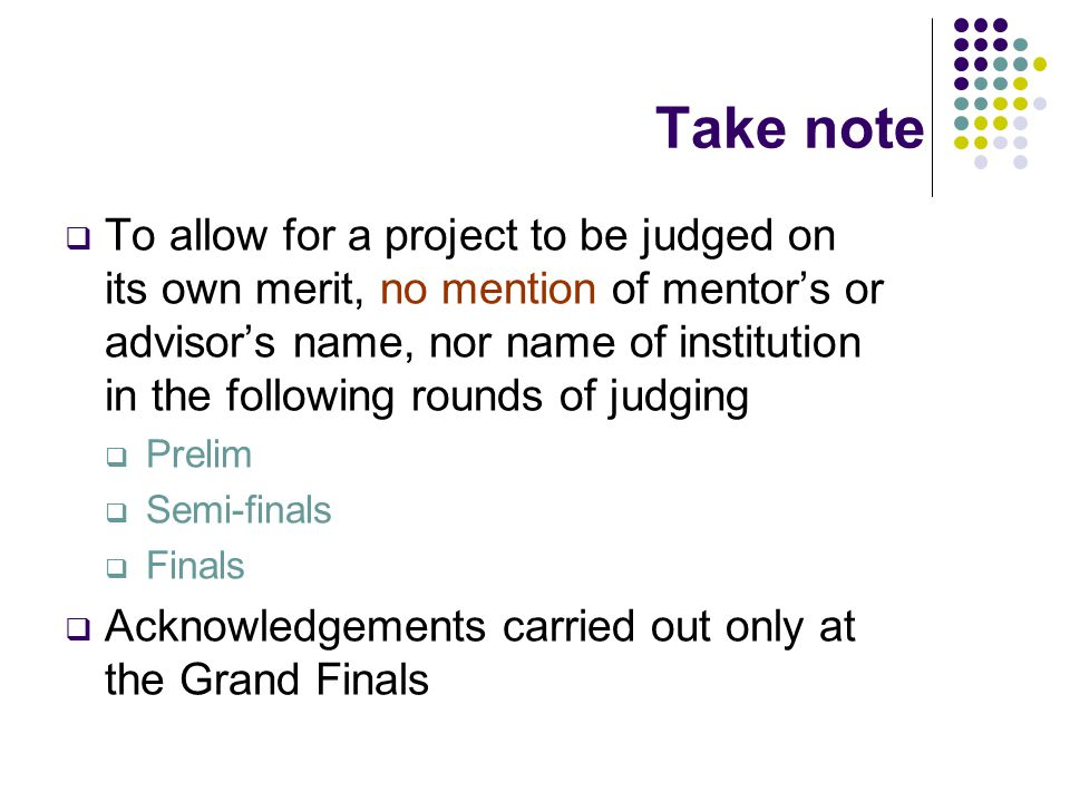 Take note  To allow for a project to be judged on its own merit, no mention of mentor's or advisor's name, nor name of institution in the following rounds of judging  Prelim  Semi-finals  Finals  Acknowledgements carried out only at the Grand Finals