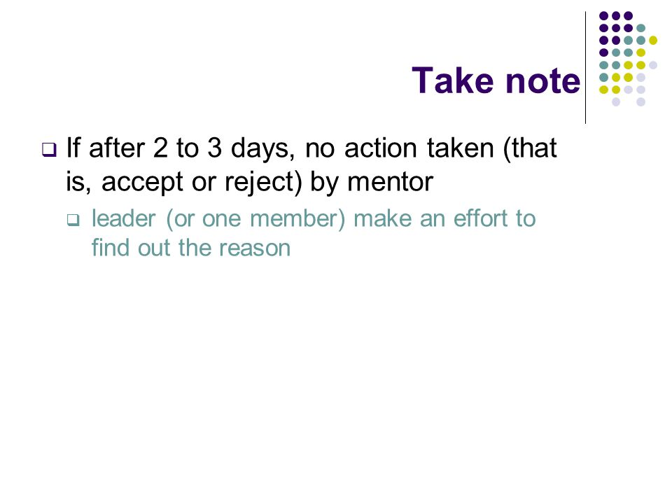 Take note  If after 2 to 3 days, no action taken (that is, accept or reject) by mentor  leader (or one member) make an effort to find out the reason