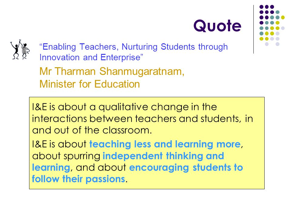 Quote Enabling Teachers, Nurturing Students through Innovation and Enterprise Mr Tharman Shanmugaratnam, Minister for Education I&E is about a qualitative change in the interactions between teachers and students, in and out of the classroom.