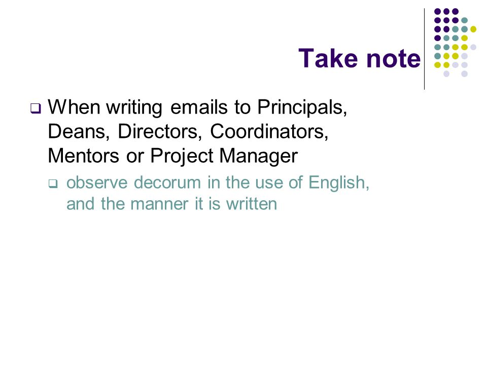 Take note  When writing emails to Principals, Deans, Directors, Coordinators, Mentors or Project Manager  observe decorum in the use of English, and the manner it is written