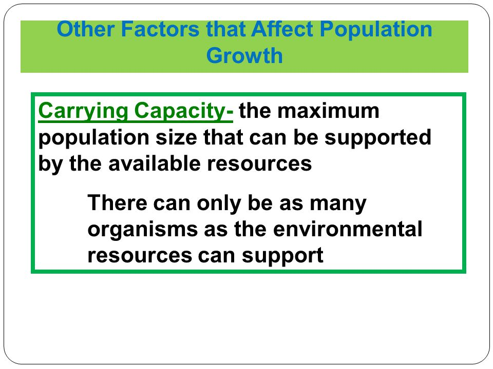 Other Factors that Affect Population Growth Carrying Capacity- the maximum population size that can be supported by the available resources There can