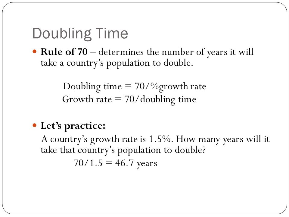 Doubling Time Rule of 70 – determines the number of years it will take a country's population to double. Doubling time = 70/%growth rate Growth rate =