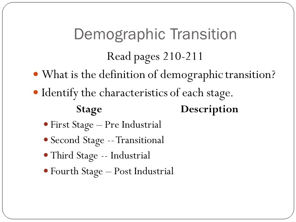 Demographic Transition Read pages 210-211 What is the definition of demographic transition? Identify the characteristics of each stage. Stage Descript
