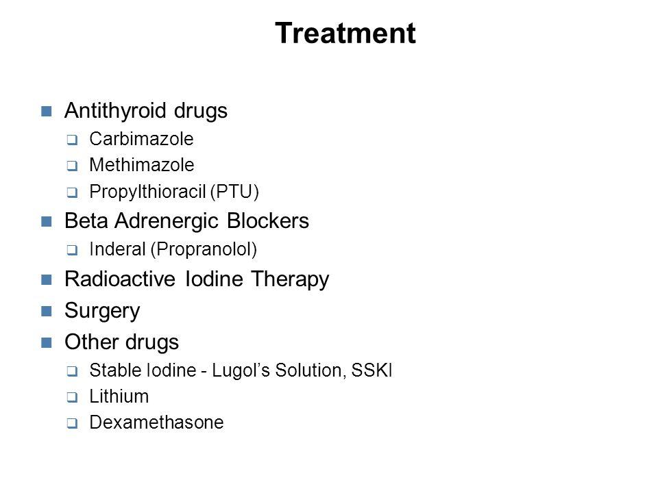Treatment Antithyroid drugs  Carbimazole  Methimazole  Propylthioracil (PTU) Beta Adrenergic Blockers  Inderal (Propranolol) Radioactive Iodine Therapy Surgery Other drugs  Stable Iodine - Lugol's Solution, SSKI  Lithium  Dexamethasone