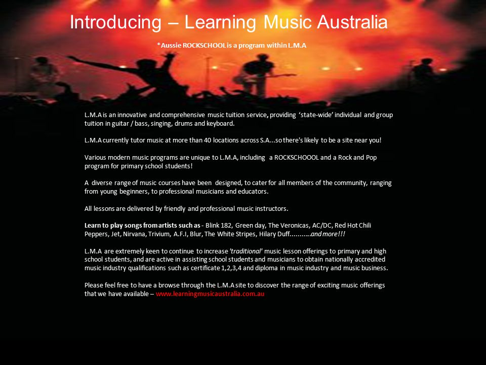 L.M.A is an innovative and comprehensive music tuition service, providing 'state-wide' individual and group tuition in guitar / bass, singing, drums and keyboard.