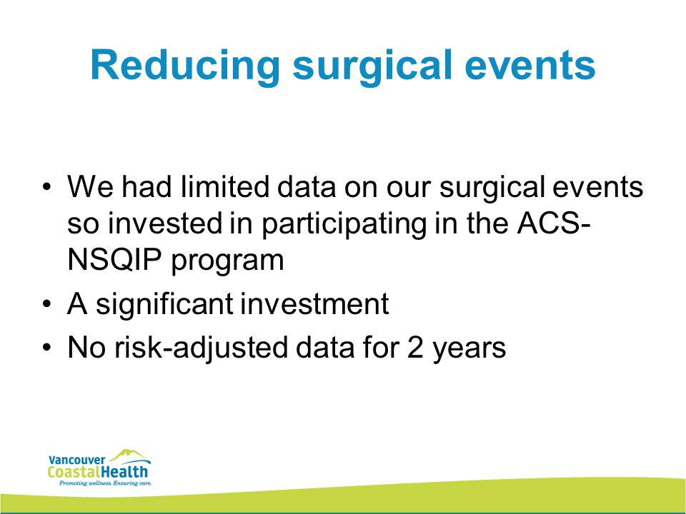 Reducing surgical events We had limited data on our surgical events so invested in participating in the ACS- NSQIP program A significant investment No