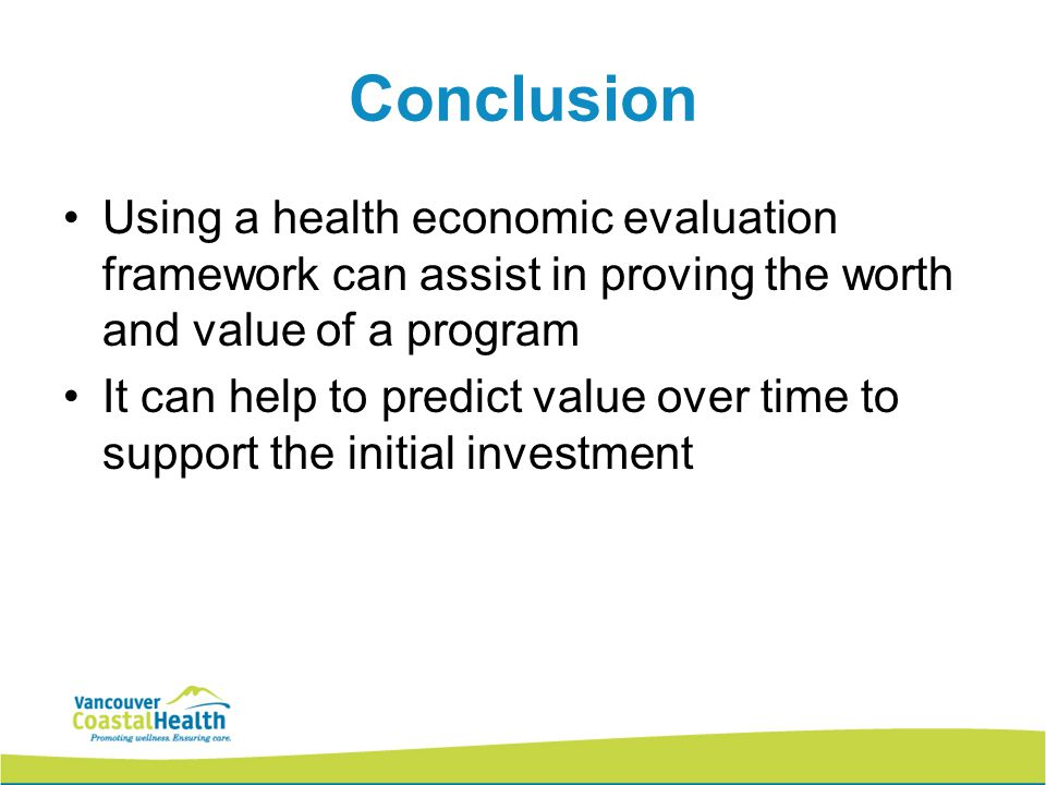Conclusion Using a health economic evaluation framework can assist in proving the worth and value of a program It can help to predict value over time to support the initial investment