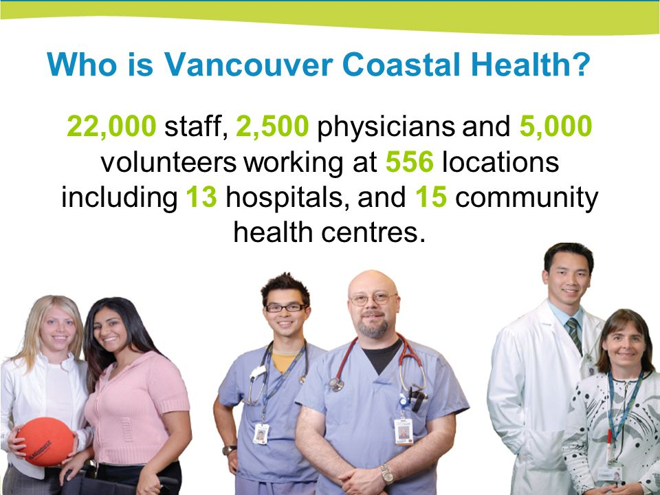 Who is Vancouver Coastal Health? 22,000 staff, 2,500 physicians and 5,000 volunteers working at 556 locations including 13 hospitals, and 15 community