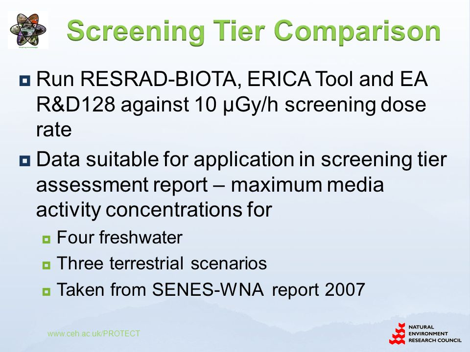 www.ceh.ac.uk/PROTECT  Run RESRAD-BIOTA, ERICA Tool and EA R&D128 against 10 µGy/h screening dose rate  Data suitable for application in screening t