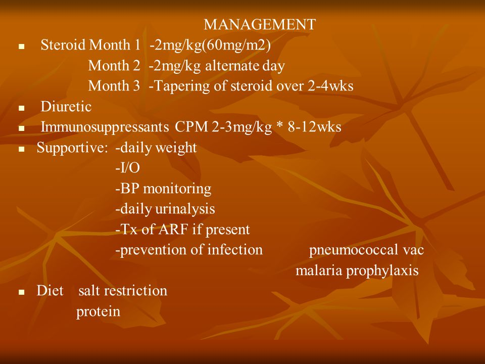 MANAGEMENT Steroid Month 1 -2mg/kg(60mg/m2) Month 2 -2mg/kg alternate day Month 3 -Tapering of steroid over 2-4wks Diuretic Immunosuppressants CPM 2-3mg/kg * 8-12wks Supportive:-daily weight -I/O -BP monitoring -daily urinalysis -Tx of ARF if present -prevention of infection pneumococcal vac malaria prophylaxis Diet salt restriction protein