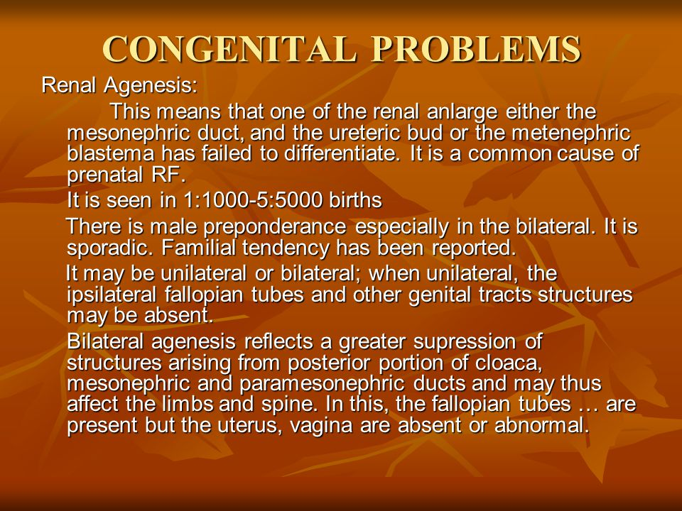 CONGENITAL PROBLEMS Renal Agenesis: This means that one of the renal anlarge either the mesonephric duct, and the ureteric bud or the metenephric blastema has failed to differentiate.