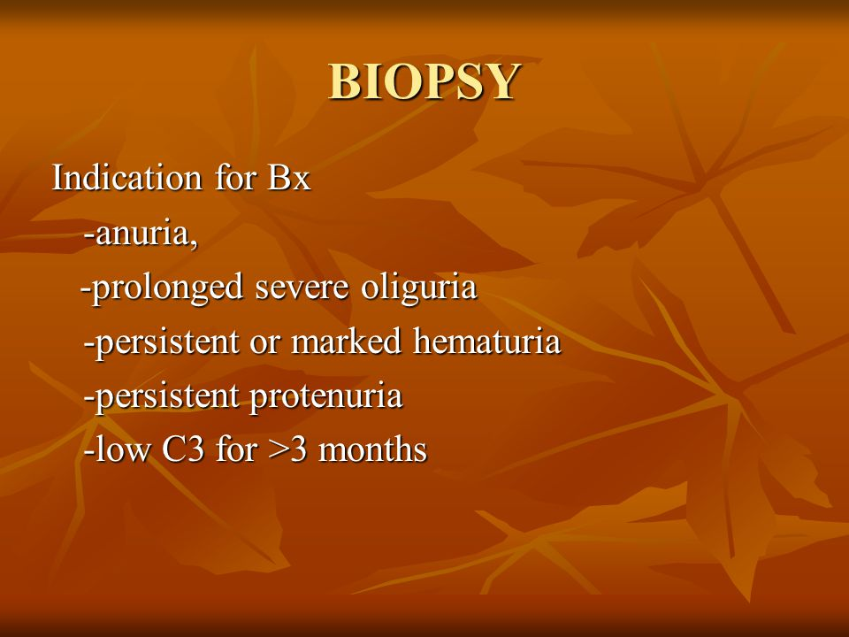BIOPSY Indication for Bx -anuria, -prolonged severe oliguria -prolonged severe oliguria -persistent or marked hematuria -persistent protenuria -low C3 for >3 months