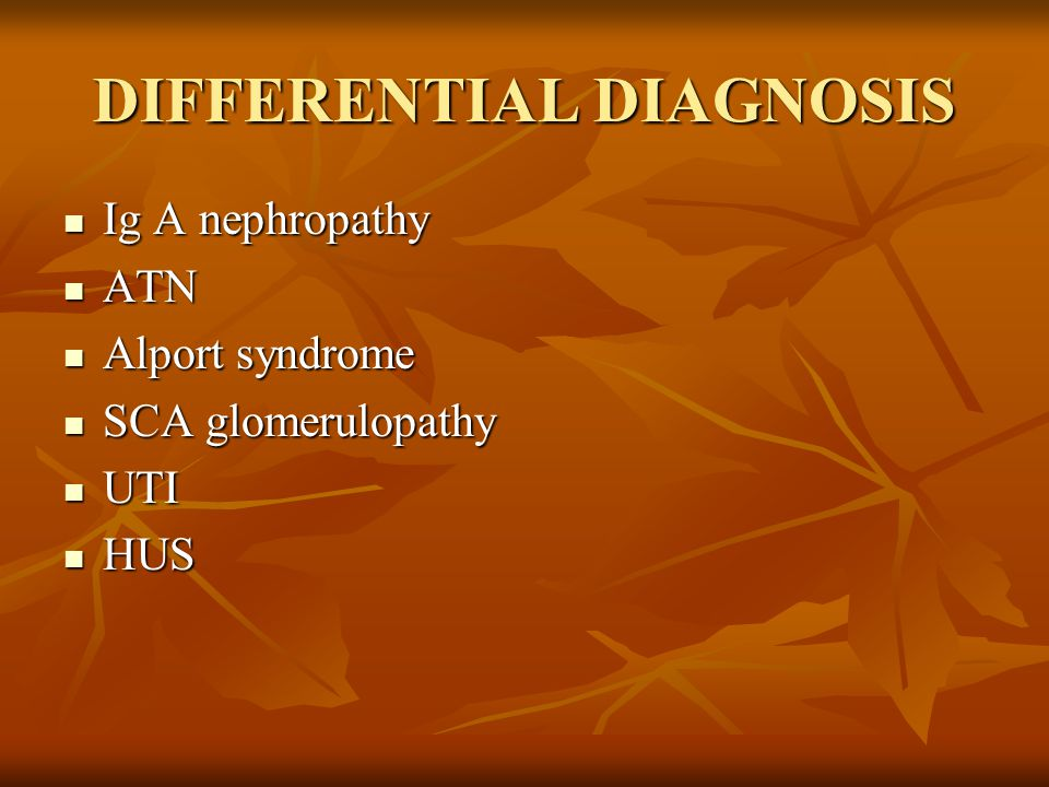 DIFFERENTIAL DIAGNOSIS Ig A nephropathy Ig A nephropathy ATN ATN Alport syndrome Alport syndrome SCA glomerulopathy SCA glomerulopathy UTI UTI HUS HUS