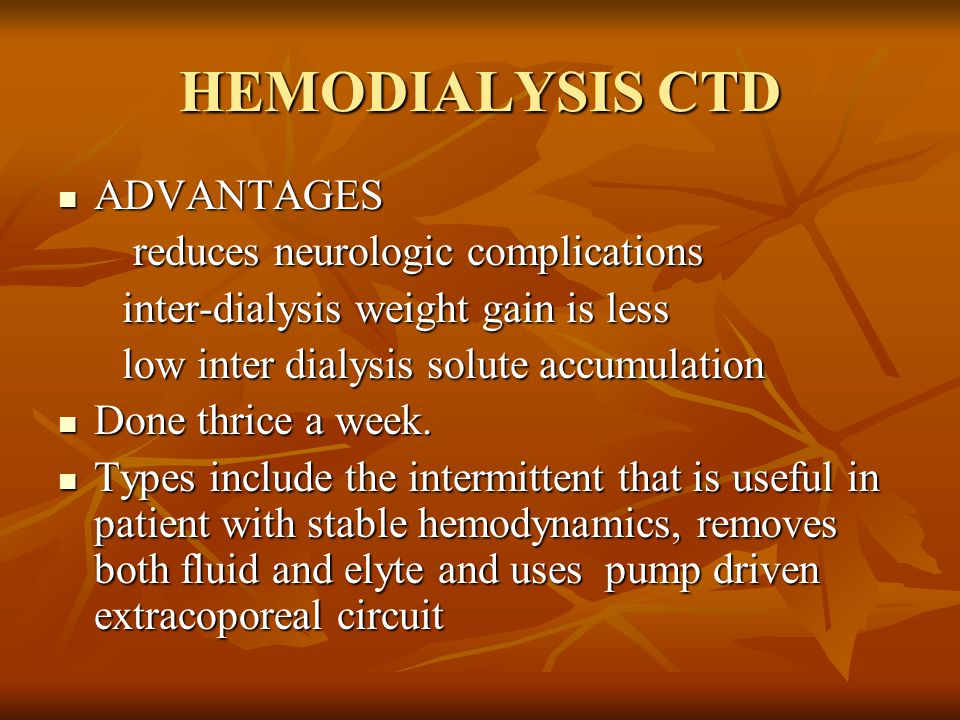 HEMODIALYSIS CTD ADVANTAGES ADVANTAGES reduces neurologic complications reduces neurologic complications inter-dialysis weight gain is less inter-dialysis weight gain is less low inter dialysis solute accumulation low inter dialysis solute accumulation Done thrice a week.