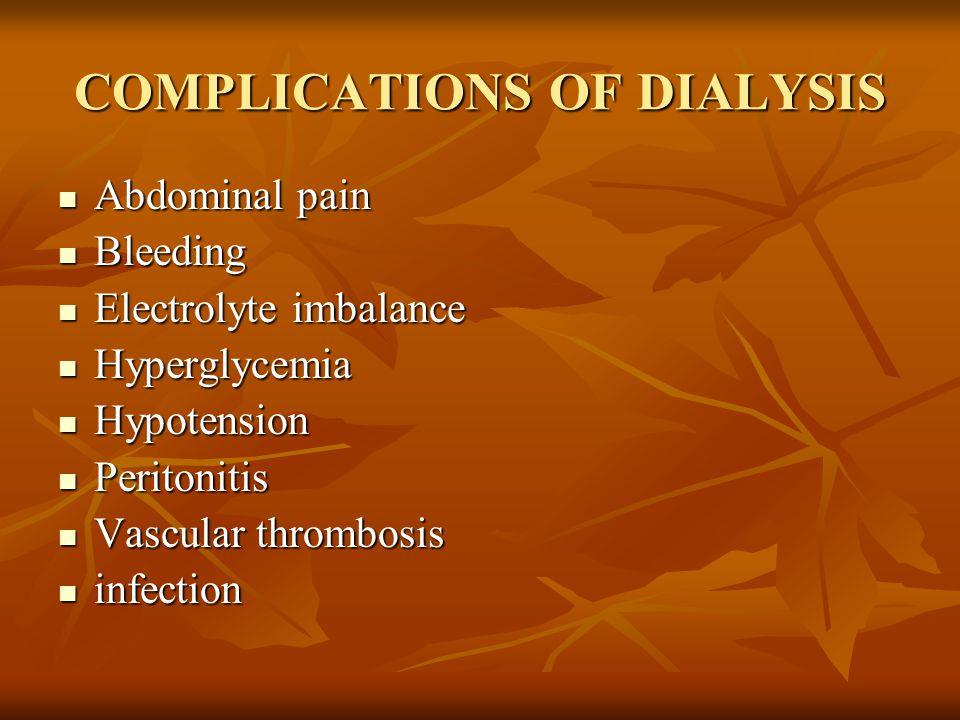COMPLICATIONS OF DIALYSIS Abdominal pain Abdominal pain Bleeding Bleeding Electrolyte imbalance Electrolyte imbalance Hyperglycemia Hyperglycemia Hypotension Hypotension Peritonitis Peritonitis Vascular thrombosis Vascular thrombosis infection infection