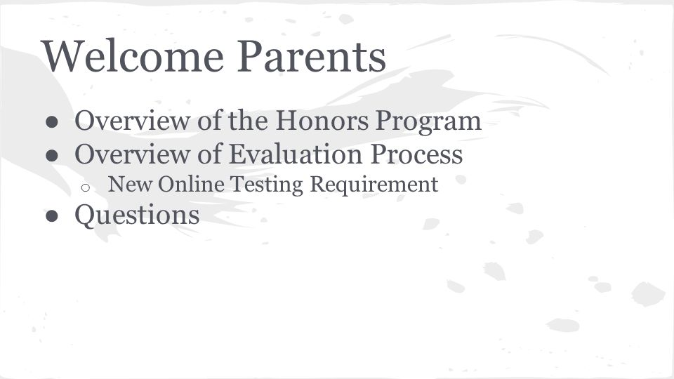 Welcome Parents ● Overview of the Honors Program ● Overview of Evaluation Process o New Online Testing Requirement ● Questions