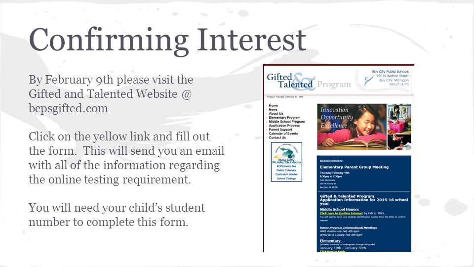 Confirming Interest By February 9th please visit the Gifted and Talented Website @ bcpsgifted.com Click on the yellow link and fill out the form. This