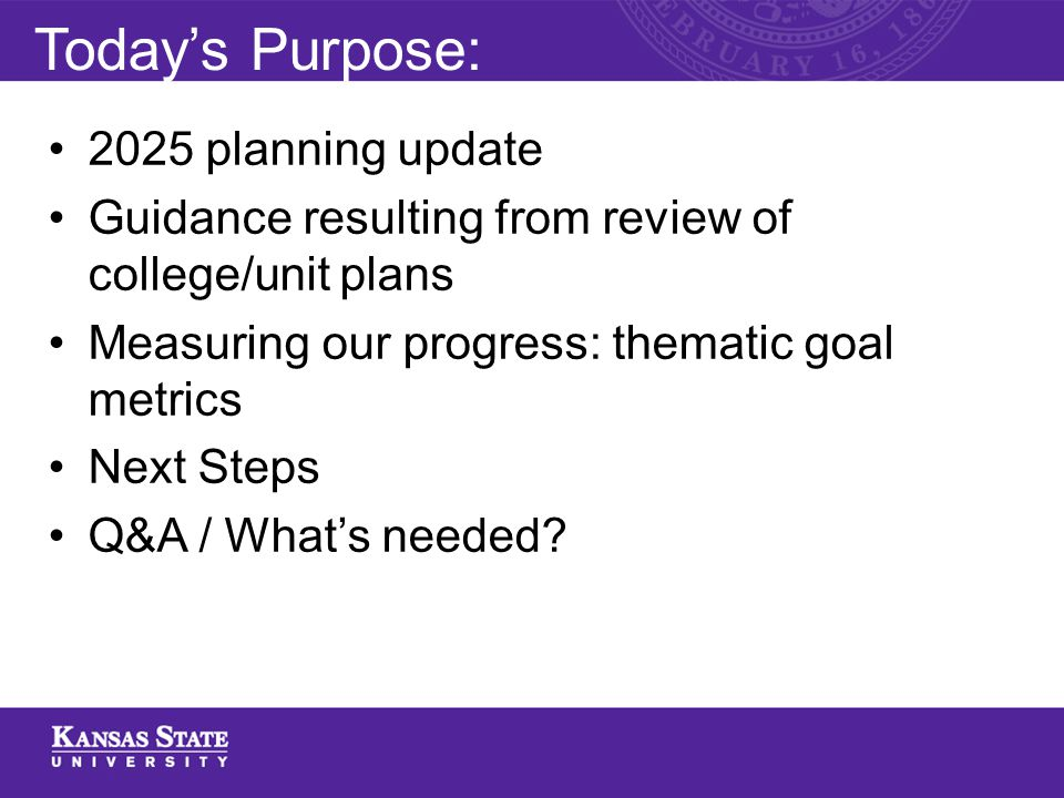 Today's Purpose: 2025 planning update Guidance resulting from review of college/unit plans Measuring our progress: thematic goal metrics Next Steps Q&A / What's needed