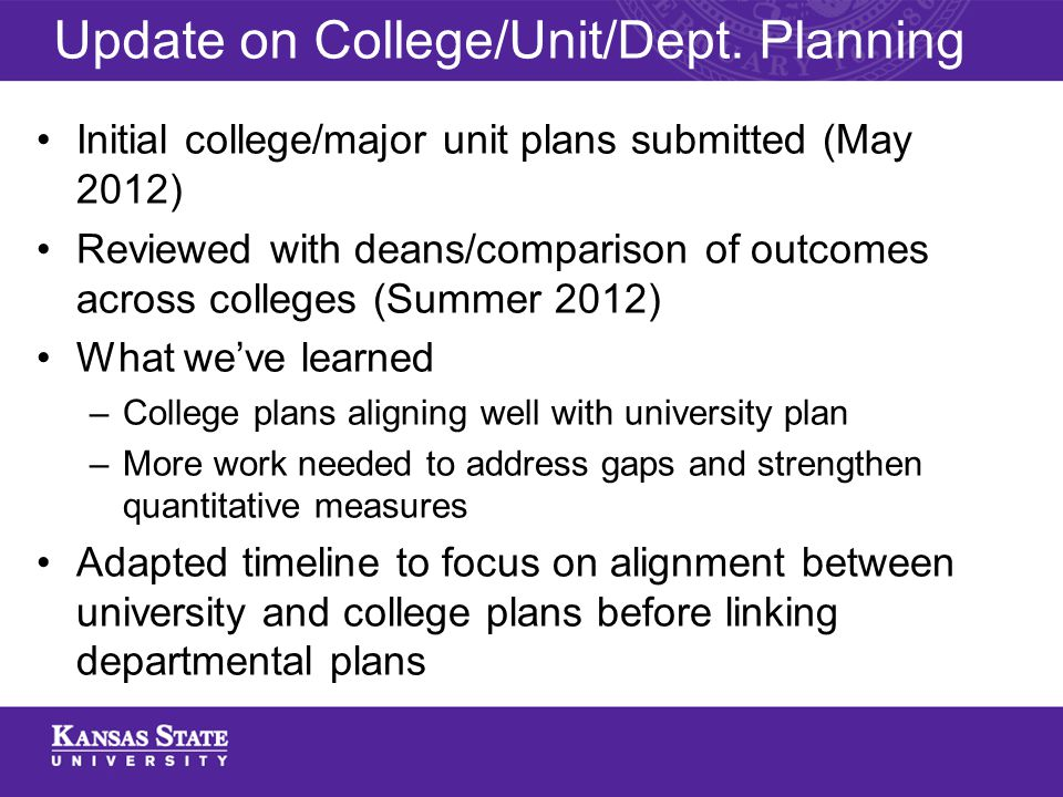 Initial college/major unit plans submitted (May 2012) Reviewed with deans/comparison of outcomes across colleges (Summer 2012) What we've learned –College plans aligning well with university plan –More work needed to address gaps and strengthen quantitative measures Adapted timeline to focus on alignment between university and college plans before linking departmental plans Update on College/Unit/Dept.
