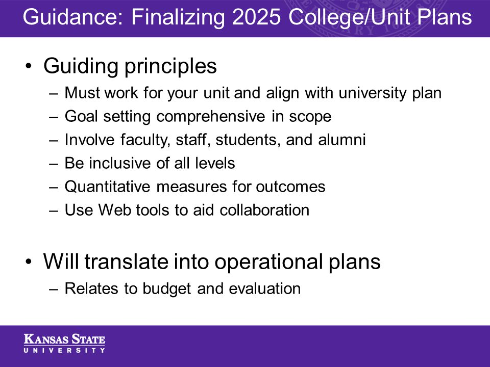 Guiding principles –Must work for your unit and align with university plan –Goal setting comprehensive in scope –Involve faculty, staff, students, and alumni –Be inclusive of all levels –Quantitative measures for outcomes –Use Web tools to aid collaboration Will translate into operational plans –Relates to budget and evaluation Guidance: Finalizing 2025 College/Unit Plans