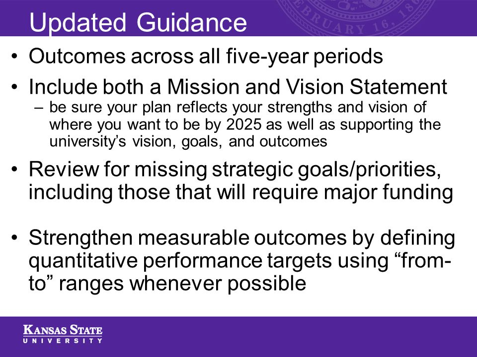 Updated Guidance Outcomes across all five-year periods Include both a Mission and Vision Statement –be sure your plan reflects your strengths and vision of where you want to be by 2025 as well as supporting the university's vision, goals, and outcomes Review for missing strategic goals/priorities, including those that will require major funding Strengthen measurable outcomes by defining quantitative performance targets using from- to ranges whenever possible