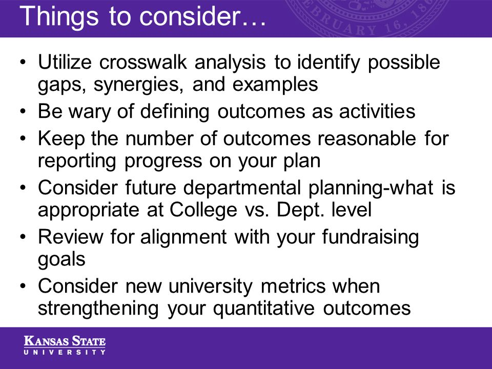 Things to consider… Utilize crosswalk analysis to identify possible gaps, synergies, and examples Be wary of defining outcomes as activities Keep the number of outcomes reasonable for reporting progress on your plan Consider future departmental planning-what is appropriate at College vs.