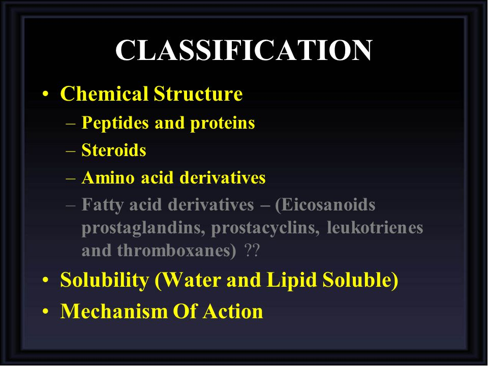 CLASSIFICATION Chemical Structure –Peptides and proteins –Steroids –Amino acid derivatives –Fatty acid derivatives – (Eicosanoids prostaglandins, prostacyclins, leukotrienes and thromboxanes) ?.