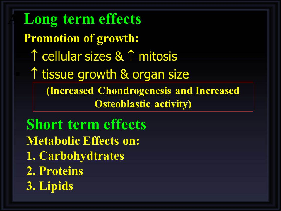 A)Long term effects Promotion of growth:   cellular sizes &  mitosis   tissue growth & organ size (Increased Chondrogenesis and Increased Osteoblastic activity) Short term effects Metabolic Effects on: 1.