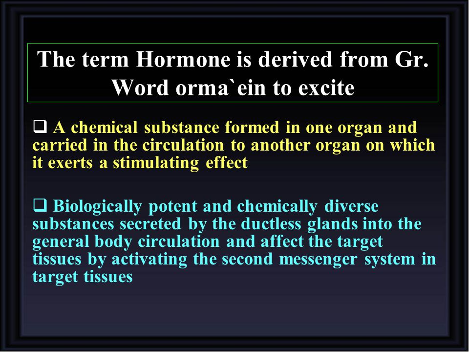 The term Hormone is derived from Gr. Word orma`ein to excite  A chemical substance formed in one organ and carried in the circulation to another orga