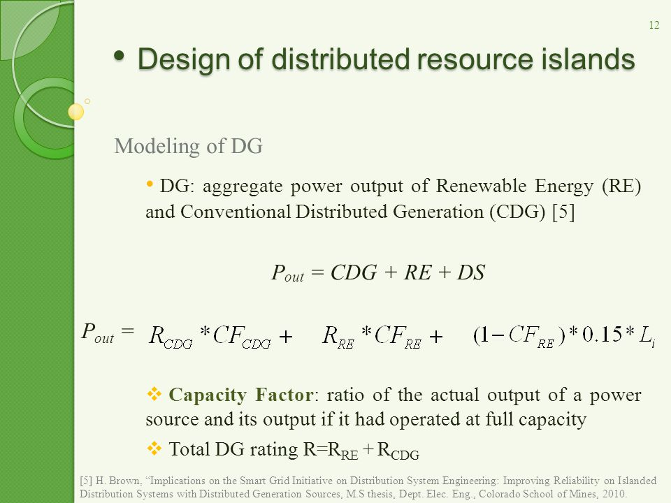 Design of distributed resource islands Design of distributed resource islands Modeling of DG DG: aggregate power output of Renewable Energy (RE) and Conventional Distributed Generation (CDG) [5] P out = CDG + RE + DS  Capacity Factor: ratio of the actual output of a power source and its output if it had operated at full capacity  Total DG rating R=R RE + R CDG P out = 12 [5] H.
