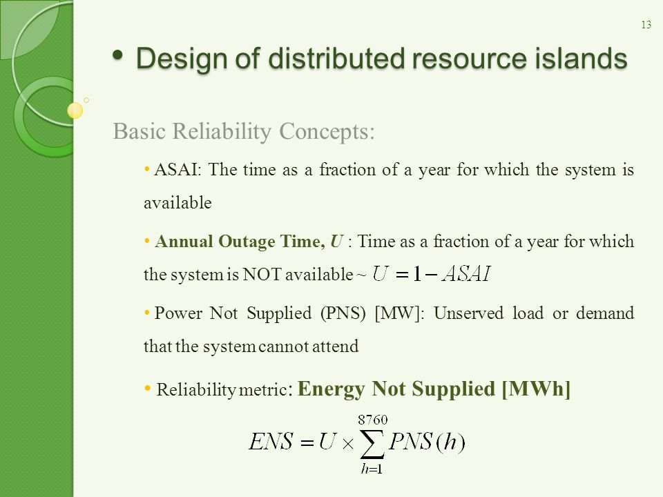 Basic Reliability Concepts: ASAI: The time as a fraction of a year for which the system is available Annual Outage Time, U : Time as a fraction of a year for which the system is NOT available ~ Power Not Supplied (PNS) [MW]: Unserved load or demand that the system cannot attend Reliability metric : Energy Not Supplied [MWh] Design of distributed resource islands Design of distributed resource islands 13