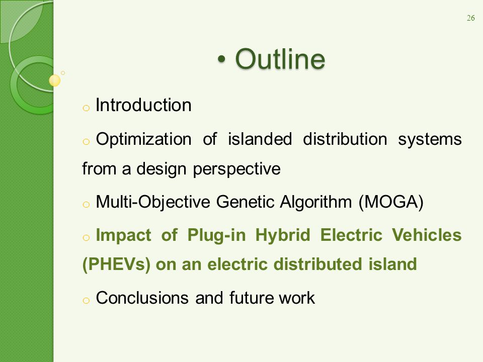 Outline Outline o Introduction o Optimization of islanded distribution systems from a design perspective o Multi-Objective Genetic Algorithm (MOGA) o Impact of Plug-in Hybrid Electric Vehicles (PHEVs) on an electric distributed island o Conclusions and future work 26
