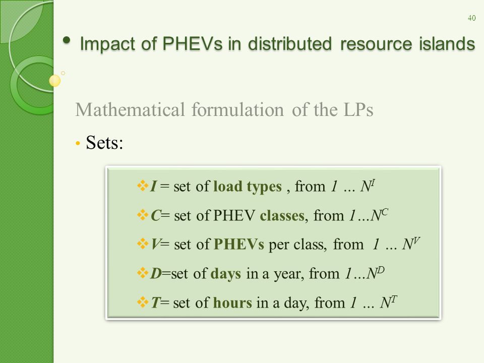 Impact of PHEVs in distributed resource islands Impact of PHEVs in distributed resource islands Mathematical formulation of the LPs Sets:  I = set of load types, from 1 … N I  C= set of PHEV classes, from 1…N C  V= set of PHEVs per class, from 1 … N V  D=set of days in a year, from 1…N D  T= set of hours in a day, from 1 … N T  I = set of load types, from 1 … N I  C= set of PHEV classes, from 1…N C  V= set of PHEVs per class, from 1 … N V  D=set of days in a year, from 1…N D  T= set of hours in a day, from 1 … N T 40