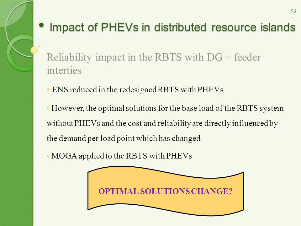 Impact of PHEVs in distributed resource islands Impact of PHEVs in distributed resource islands Reliability impact in the RBTS with DG + feeder interties ENS reduced in the redesigned RBTS with PHEVs However, the optimal solutions for the base load of the RBTS system without PHEVs and the cost and reliability are directly influenced by the demand per load point which has changed MOGA applied to the RBTS with PHEVs OPTIMAL SOLUTIONS CHANGE.