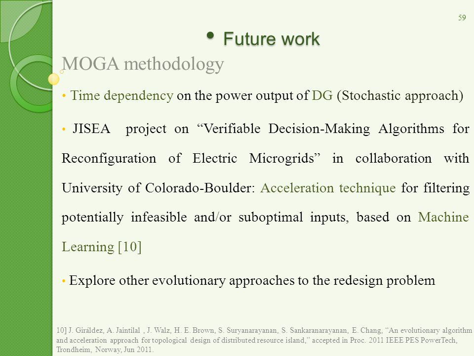Future work Future work MOGA methodology Time dependency on the power output of DG (Stochastic approach) JISEA project on Verifiable Decision-Making Algorithms for Reconfiguration of Electric Microgrids in collaboration with University of Colorado-Boulder: Acceleration technique for filtering potentially infeasible and/or suboptimal inputs, based on Machine Learning [10] Explore other evolutionary approaches to the redesign problem 59 10] J.