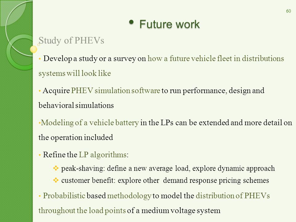Future work Future work Study of PHEVs Develop a study or a survey on how a future vehicle fleet in distributions systems will look like Acquire PHEV