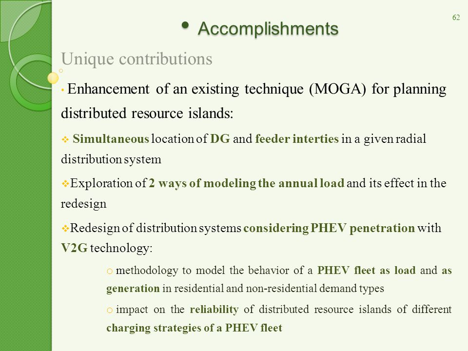 Accomplishments Accomplishments Unique contributions Enhancement of an existing technique (MOGA) for planning distributed resource islands:  Simultaneous location of DG and feeder interties in a given radial distribution system  Exploration of 2 ways of modeling the annual load and its effect in the redesign  Redesign of distribution systems considering PHEV penetration with V2G technology: o methodology to model the behavior of a PHEV fleet as load and as generation in residential and non-residential demand types o impact on the reliability of distributed resource islands of different charging strategies of a PHEV fleet 62