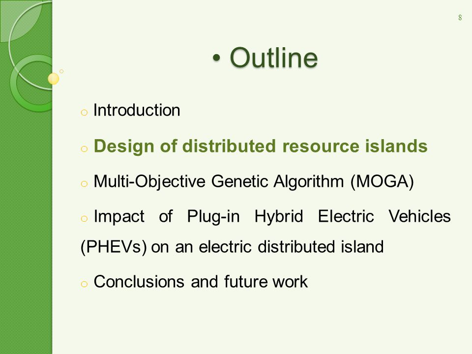 o Introduction o Design of distributed resource islands o Multi-Objective Genetic Algorithm (MOGA) o Impact of Plug-in Hybrid Electric Vehicles (PHEVs) on an electric distributed island o Conclusions and future work Outline Outline 8