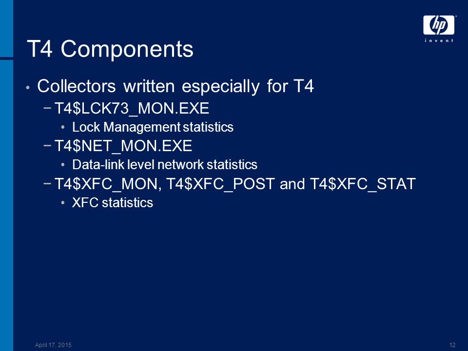 April 17, 201512 T4 Components Collectors written especially for T4 −T4$LCK73_MON.EXE Lock Management statistics −T4$NET_MON.EXE Data-link level network statistics −T4$XFC_MON, T4$XFC_POST and T4$XFC_STAT XFC statistics