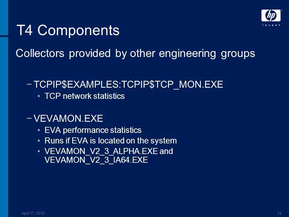 April 17, 201514 T4 Components Collectors provided by other engineering groups −TCPIP$EXAMPLES:TCPIP$TCP_MON.EXE TCP network statistics −VEVAMON.EXE EVA performance statistics Runs if EVA is located on the system VEVAMON_V2_3_ALPHA.EXE and VEVAMON_V2_3_IA64.EXE