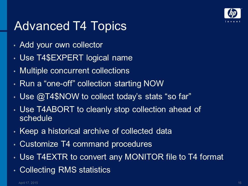 April 17, 201516 Advanced T4 Topics Add your own collector Use T4$EXPERT logical name Multiple concurrent collections Run a one-off collection starting NOW Use @T4$NOW to collect today's stats so far Use T4ABORT to cleanly stop collection ahead of schedule Keep a historical archive of collected data Customize T4 command procedures Use T4EXTR to convert any MONITOR file to T4 format Collecting RMS statistics