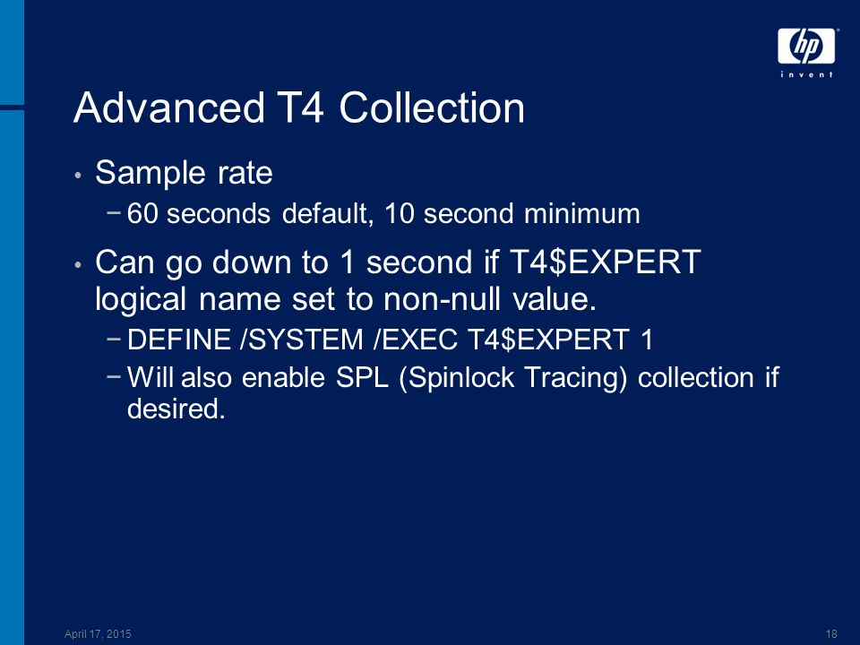 April 17, 201518 Advanced T4 Collection Sample rate −60 seconds default, 10 second minimum Can go down to 1 second if T4$EXPERT logical name set to non-null value.